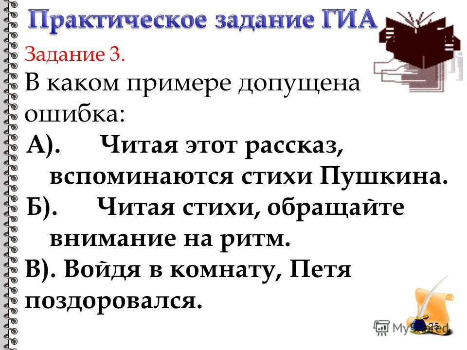 Задание 3. В каком примере допущена ошибка: А). Читая этот рассказ, вспоминаются стихи Пушкина. Б). Читая стихи, обращайте внимание на ритм. В). Войдя в комнату, Петя поздоровался. 25