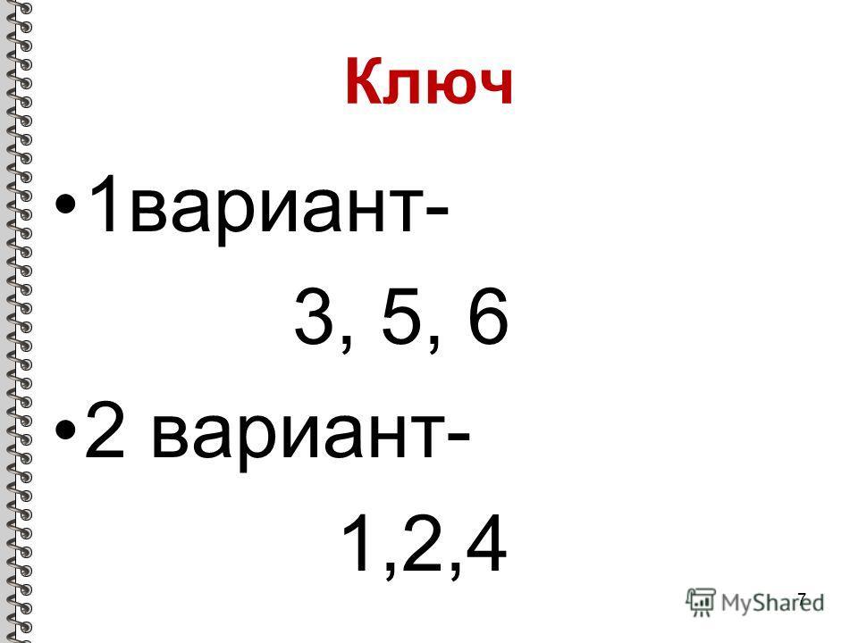 Ключ 1вариант- 3, 5, 6 2 вариант- 1,2,4 7