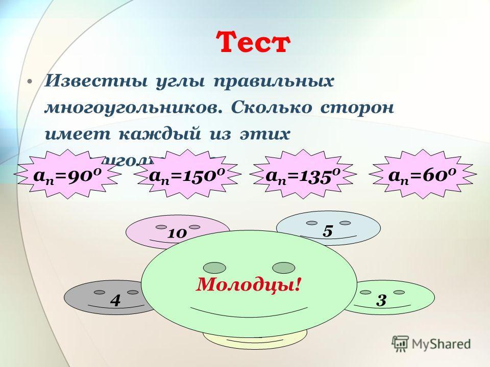 Тест Известны углы правильных многоугольников. Сколько сторон имеет каждый из этих многоугольников. а п =135 0 а п =150 0 а п =90 0 а п =60 0 4 12 3 8 5 10 Молодцы!