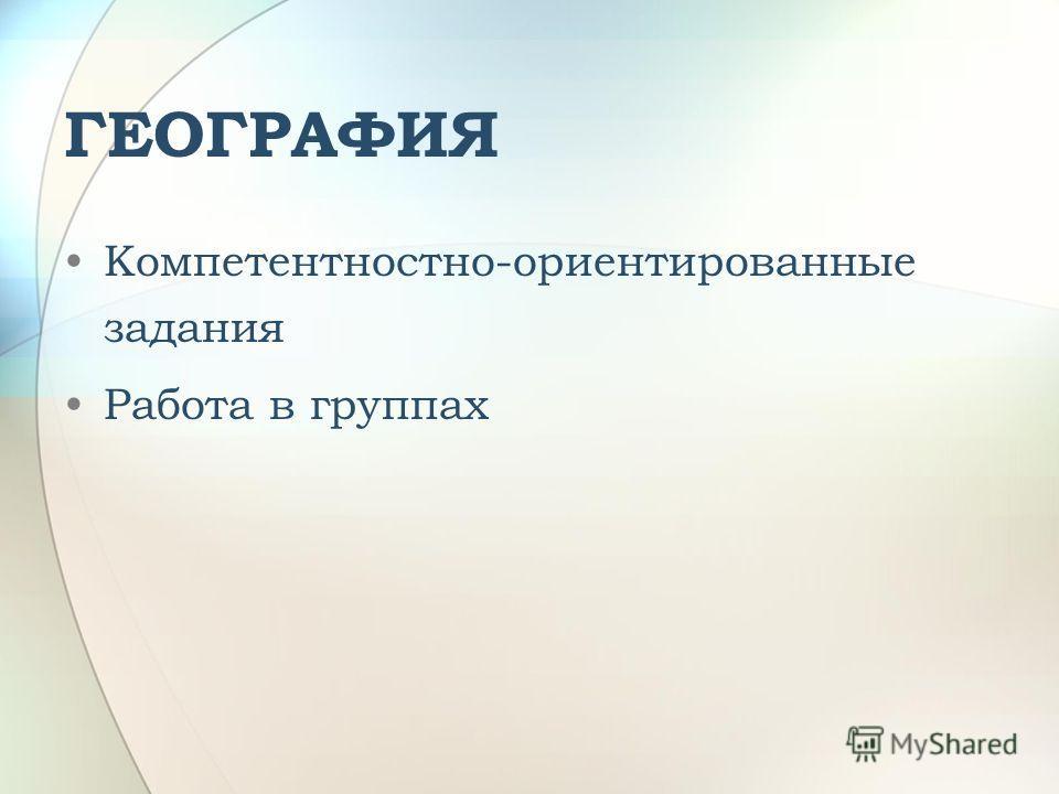 ГЕОГРАФИЯ Компетентностно-ориентированные задания Работа в группах