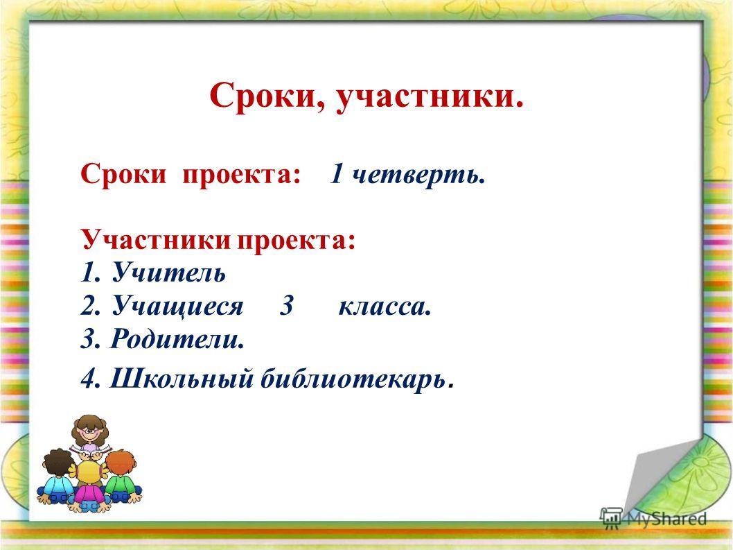 Сроки, участники. Сроки проекта: 1 четверть. Участники проекта: 1. Учитель 2. Учащиеся 3 класса. 3. Родители. 4. Школьный библиотекарь.