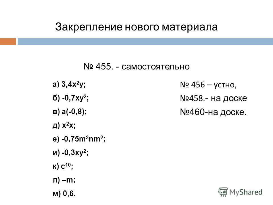 Закрепление нового материала 455. - самостоятельно а) 3,4х 2 у; б) -0,7ху 2 ; в) а(-0,8); д) х 2 х; е) -0,75m 3 nm 2 ; и) -0,3ху 2 ; к) с 10 ; л) –m; м) 0,6. 456 – устно, 458. - на доске 460-на доске.