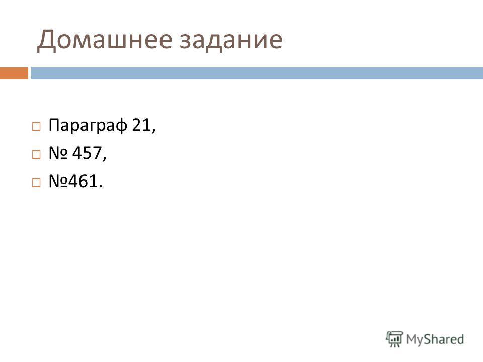 Домашнее задание Параграф 21, 457, 461.