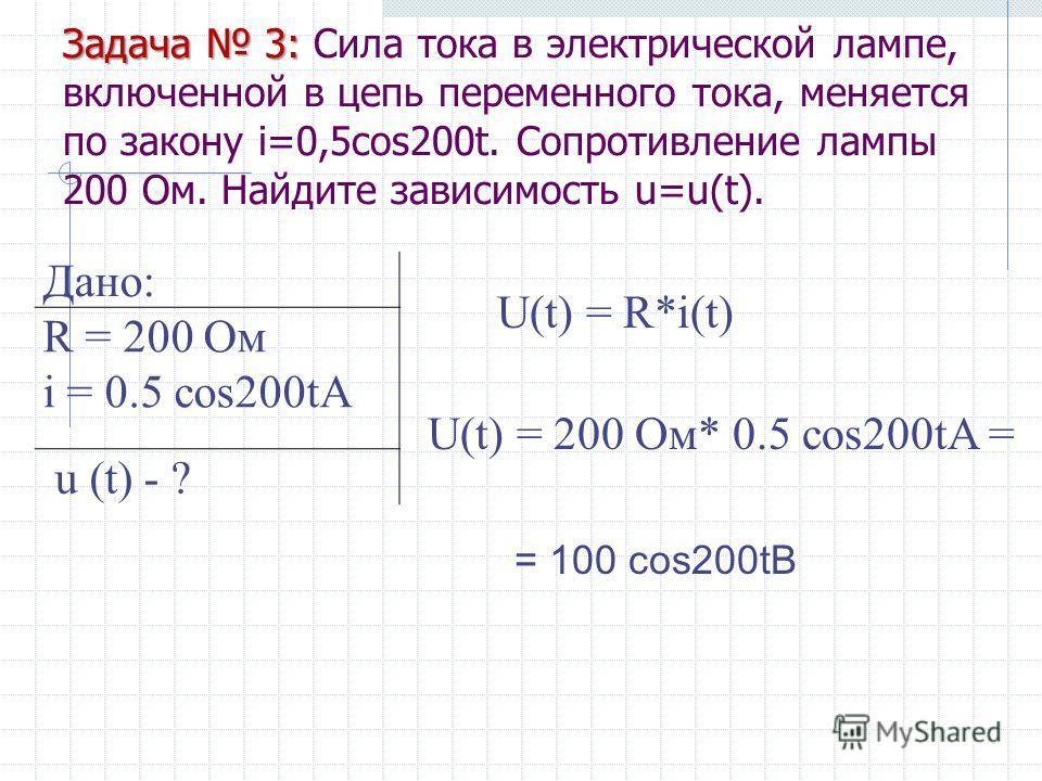 Задача 3: Задача 3: Сила тока в электрической лампе, включенной в цепь переменного тока, меняется по закону i=0,5cos200t. Сопротивление лампы 200 Ом. Найдите зависимость u=u(t). Дано: R = 200 Ом i = 0.5 cos200tA u (t) - ? U(t) = R*i(t) U(t) = 200 Ом*