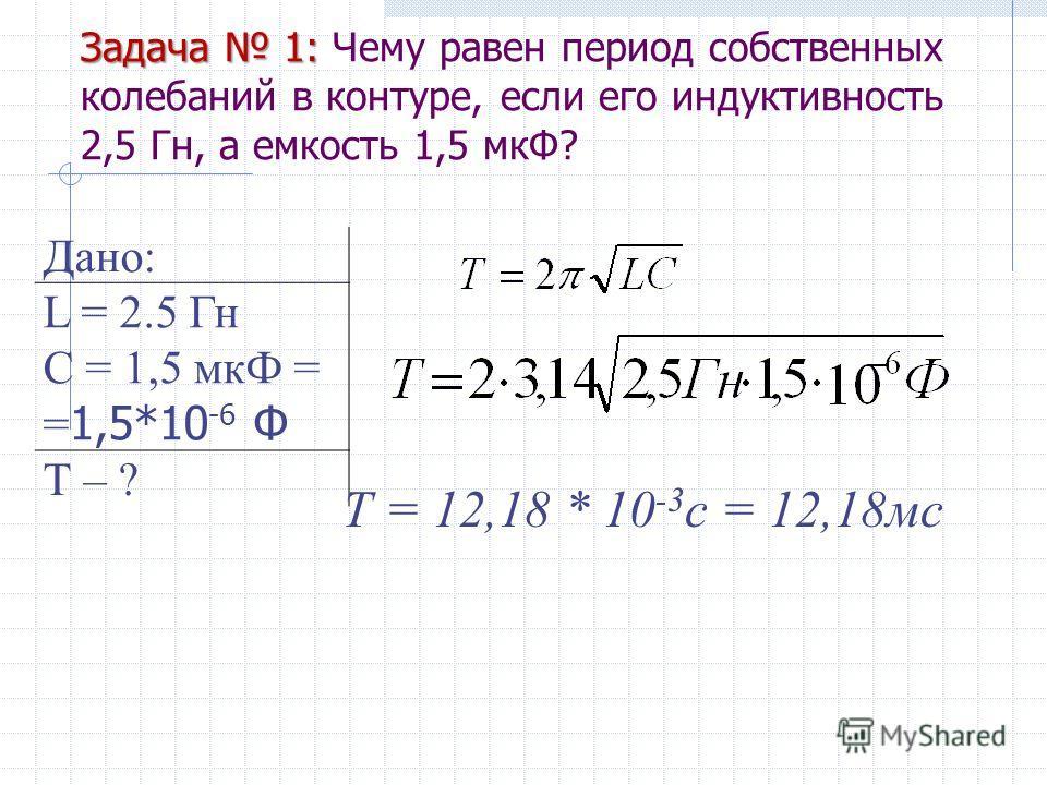 Дано: L = 2.5 Гн С = 1,5 мкФ = = 1,5*10 -6 Ф Т – ? Задача 1: Задача 1: Чему равен период собственных колебаний в контуре, если его индуктивность 2,5 Гн, а емкость 1,5 мкФ? Т = 12,18 * 10 -3 с = 12,18мс