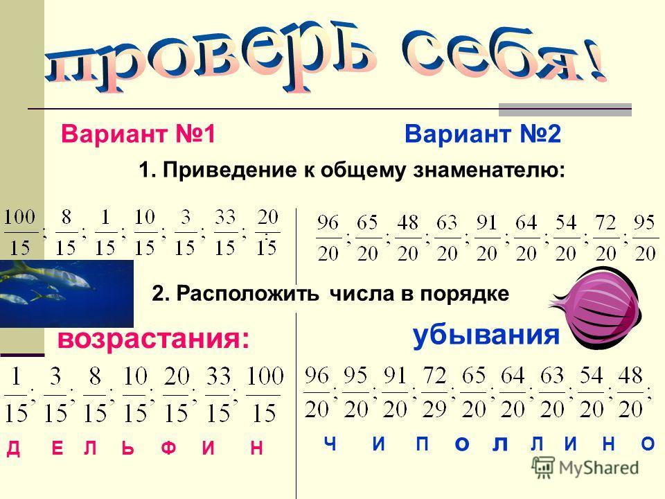 Вариант 1 Вариант 2 1. Приведение к общему знаменателю: : 2. Расположить числа в порядке Д Е Л Ь Ф И Н Ч И П о л Л И Н О :: убывания возрастания: