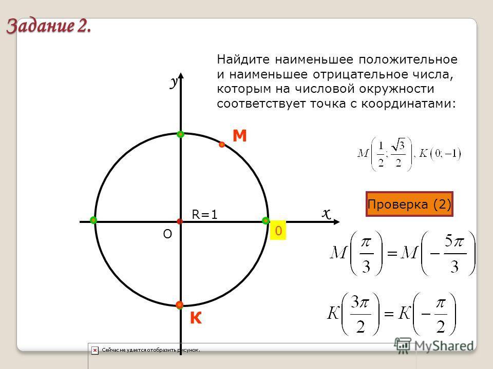 х у Задание 2. О R=1 0 Найдите наименьшее положительное и наименьшее отрицательное числа, которым на числовой окружности соответствует точка с координатами: Проверка (2) М К