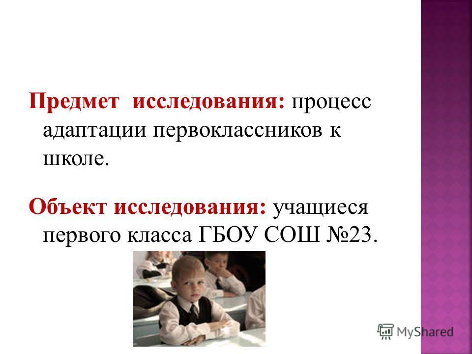 Предмет исследования: процесс адаптации первоклассников к школе. Объект исследования: учащиеся первого класса ГБОУ СОШ 23.