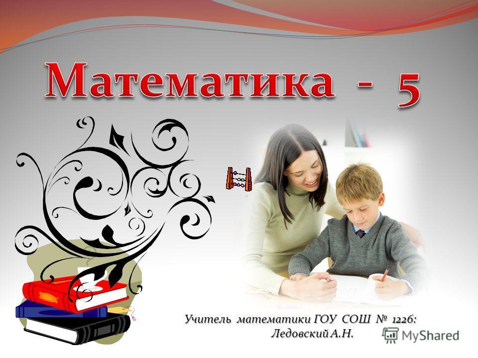 Учитель математики ГОУ СОШ 1226: Ледовский А.Н. Ледовский А.Н.