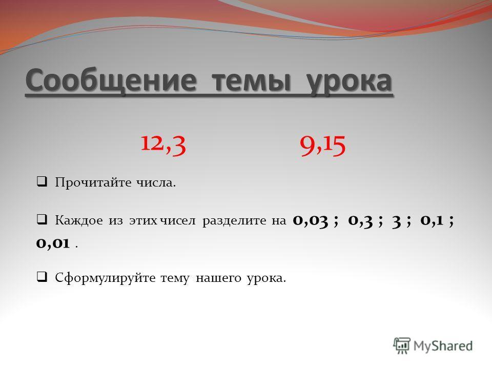 Сообщение темы урока 12,3 9,15 Прочитайте числа. Каждое из этих чисел разделите на 0,03 ; 0,3 ; 3 ; 0,1 ; 0,01. Сформулируйте тему нашего урока.