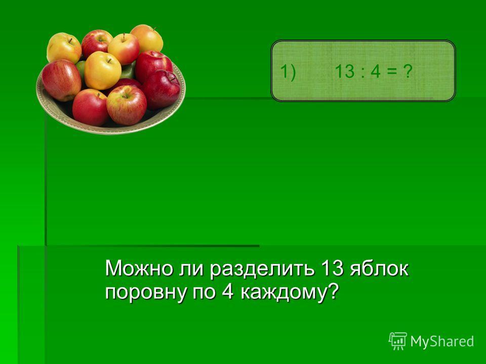 Можно ли разделить 13 яблок поровну по 4 каждому? 1) 13 : 4 = ?