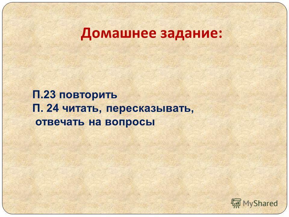 Домашнее задание : П.23 повторить П. 24 читать, пересказывать, отвечать на вопросы