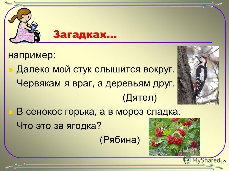 Загадках… например: Далеко мой стук слышится вокруг. Червякам я враг, а деревьям друг. (Дятел) В сенокос горька, а в мороз сладка. Что это за ягодка? (Рябина) 12