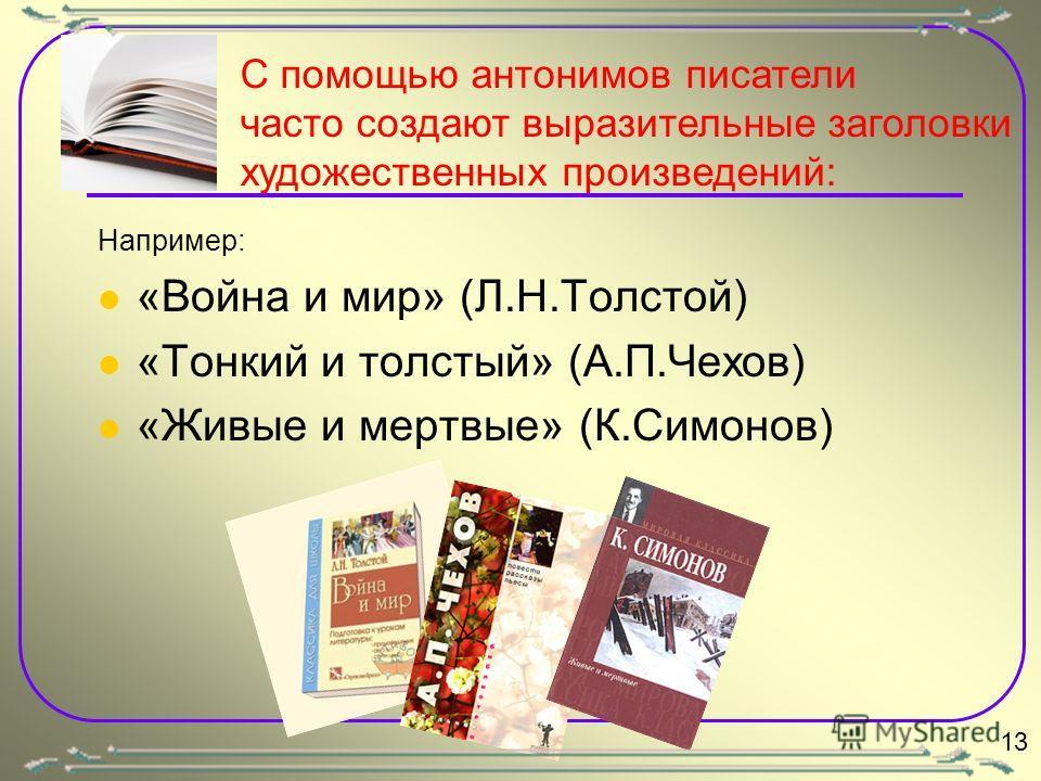 Например: «Война и мир» (Л.Н.Толстой) «Тонкий и толстый» (А.П.Чехов) «Живые и мертвые» (К.Симонов) С помощью антонимов писатели часто создают выразительные заголовки художественных произведений: 13