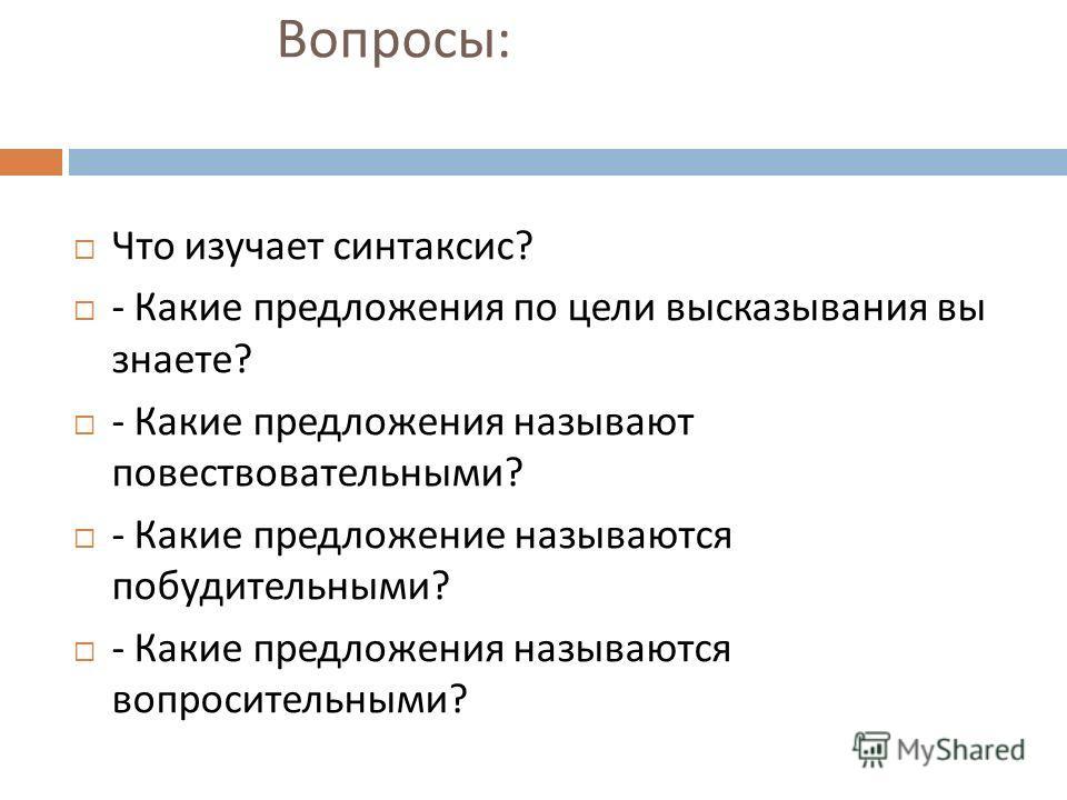 Вопросы : Что изучает синтаксис ? - Какие предложения по цели высказывания вы знаете ? - Какие предложения называют повествовательными ? - Какие предложение называются побудительными ? - Какие предложения называются вопросительными ?