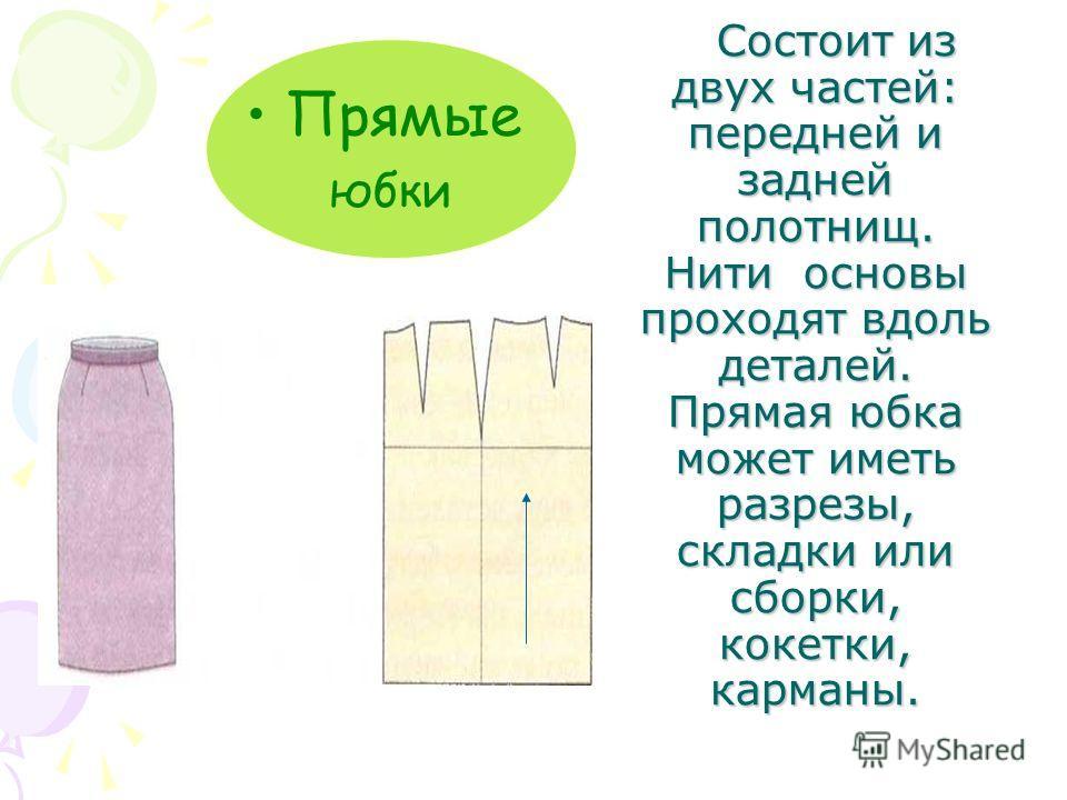 Состоит из двух частей: передней и задней полотнищ. Нити основы проходят вдоль деталей. Прямая юбка может иметь разрезы, складки или сборки, кокетки, карманы. Состоит из двух частей: передней и задней полотнищ. Нити основы проходят вдоль деталей. Пря