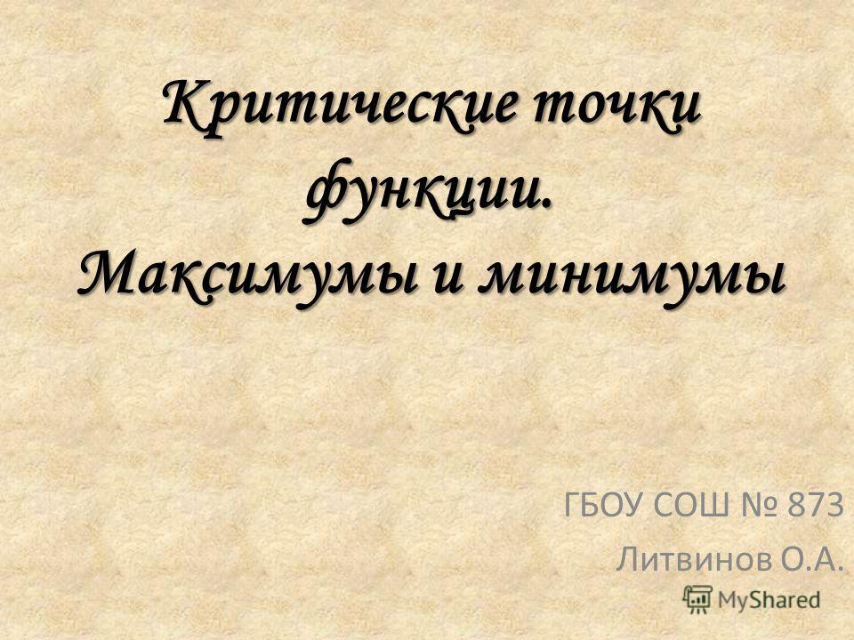 Критические точки функции. Максимумы и минимумы ГБОУ СОШ 873 Литвинов О.А.