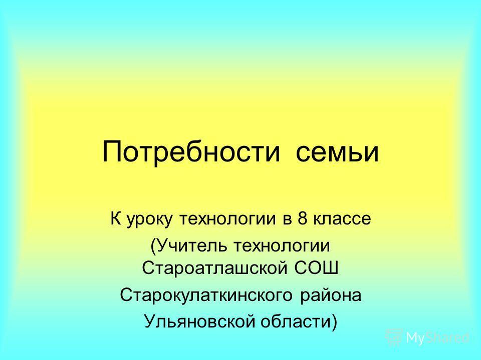 Потребности семьи К уроку технологии в 8 классе (Учитель технологии Староатлашской СОШ Старокулаткинского района Ульяновской области)