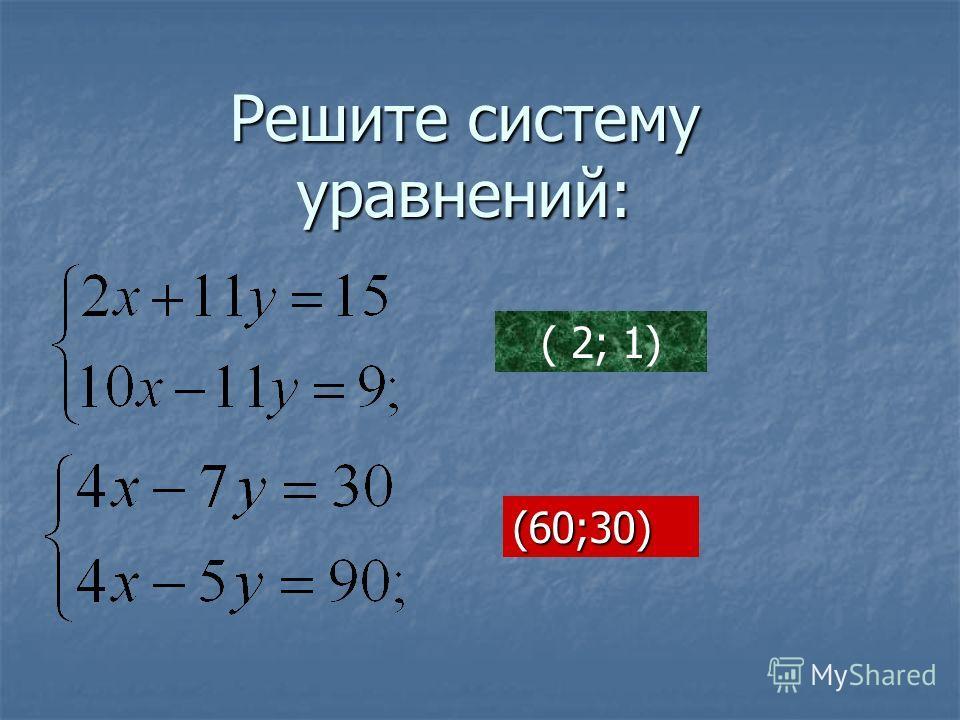 Решите систему уравнений: ( 2; 1) (60;30)
