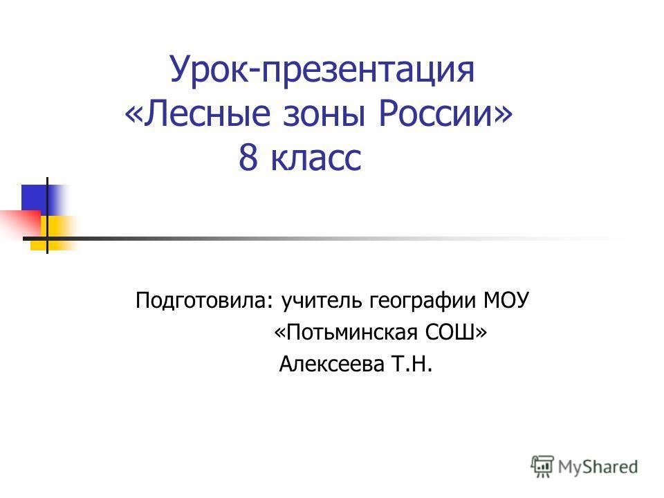 Урок-презентация «Лесные зоны России» 8 класс Подготовила: учитель географии МОУ «Потьминская СОШ» Алексеева Т.Н.