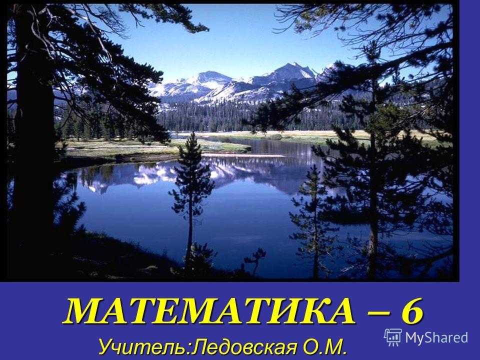 МАТЕМАТИКА – 6 Учитель:Ледовская О.М. Учитель:Ледовская О.М.