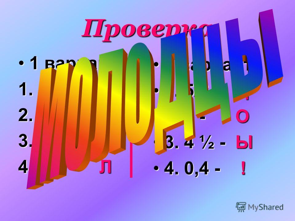 Проверка 1 вариант 1. 1 1/3 – М 2. 2 - Д 3. 3 - О 4. 1,6 - Л 2 вариант 1. 5/6 - Ц 2. 2 - О 3. 4 ½ - Ы 4. 0,4 - ! !