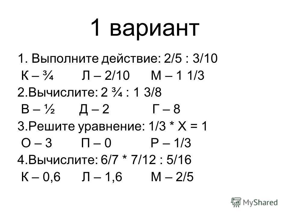 1 вариант 1. Выполните действие: 2/5 : 3/10 К – ¾ Л – 2/10 М – 1 1/3 2.Вычислите: 2 ¾ : 1 3/8 В – ½ Д – 2 Г – 8 3.Решите уравнение: 1/3 * Х = 1 О – 3 П – 0 Р – 1/3 4.Вычислите: 6/7 * 7/12 : 5/16 К – 0,6 Л – 1,6 М – 2/5