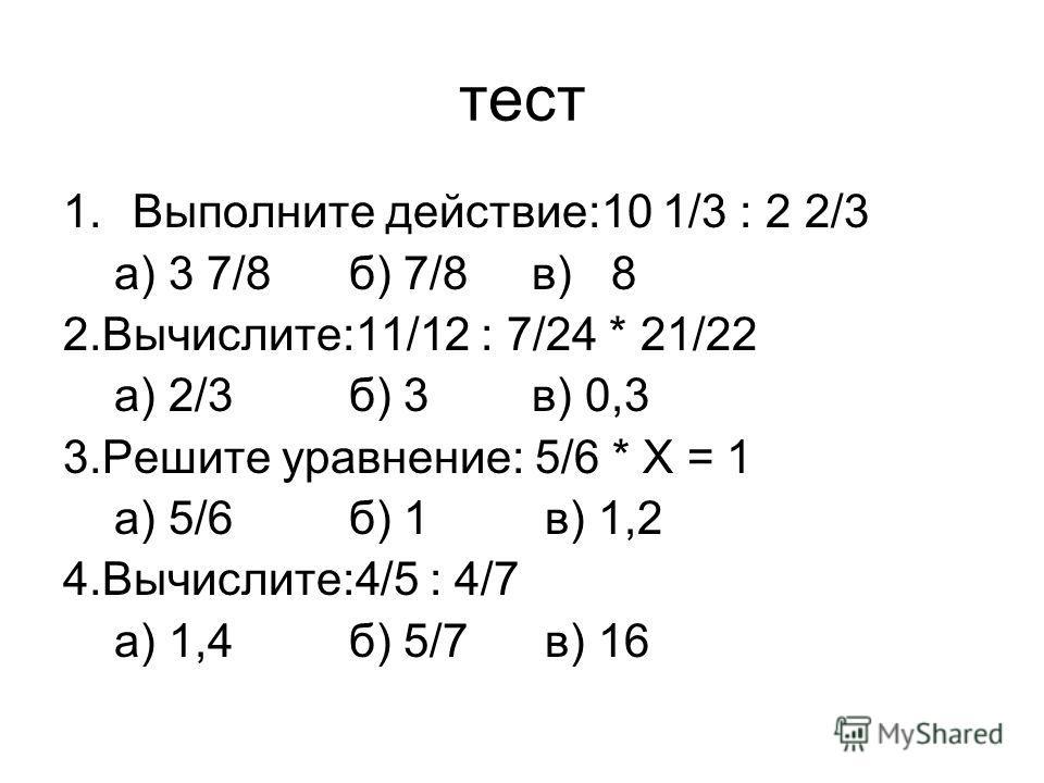 тест 1.Выполните действие:10 1/3 : 2 2/3 а) 3 7/8 б) 7/8 в) 8 2.Вычислите:11/12 : 7/24 * 21/22 а) 2/3 б) 3 в) 0,3 3.Решите уравнение: 5/6 * Х = 1 а) 5/6 б) 1 в) 1,2 4.Вычислите:4/5 : 4/7 а) 1,4 б) 5/7 в) 16