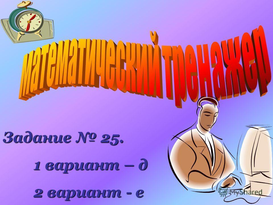 Задание 25. 1 вариант – д 1 вариант – д 2 вариант - е 2 вариант - е