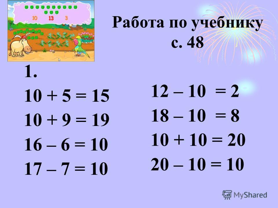 Работа по учебнику с. 48 1. 10 + 5 = 15 10 + 9 = 19 16 – 6 = 10 17 – 7 = 10 12 – 10 = 2 18 – 10 = 8 10 + 10 = 20 20 – 10 = 10