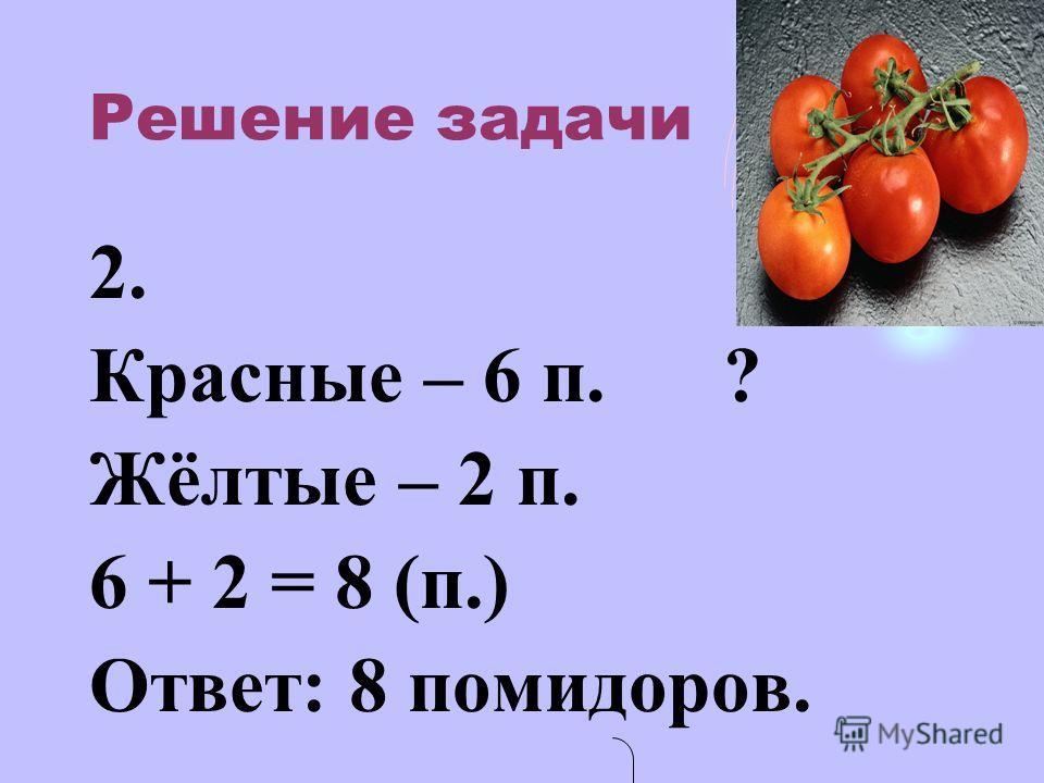Решение задачи 2. Красные – 6 п. ? Жёлтые – 2 п. 6 + 2 = 8 (п.) Ответ: 8 помидоров.