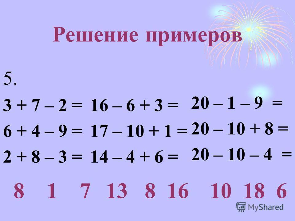 Решение примеров 5. 3 + 7 – 2 = 6 + 4 – 9 = 2 + 8 – 3 = 8 1 7 16 – 6 + 3 = 17 – 10 + 1 = 14 – 4 + 6 = 13 8 16 20 – 1 – 9 = 20 – 10 + 8 = 20 – 10 – 4 = 10 18 6
