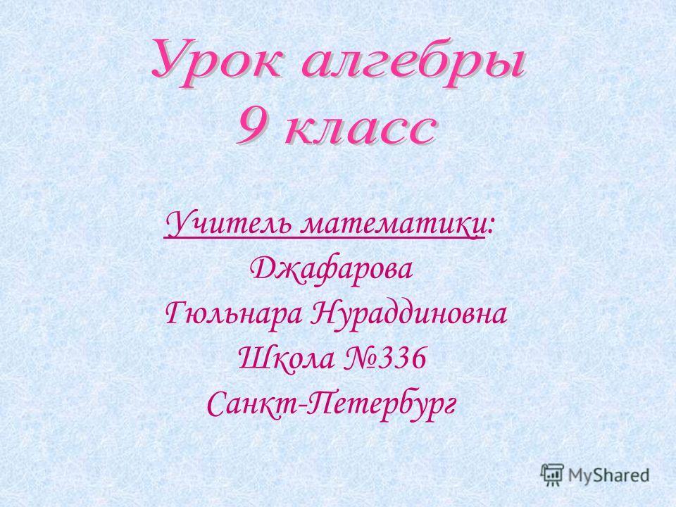 Учитель математики: Джафарова Гюльнара Нураддиновна Школа 336 Санкт-Петербург