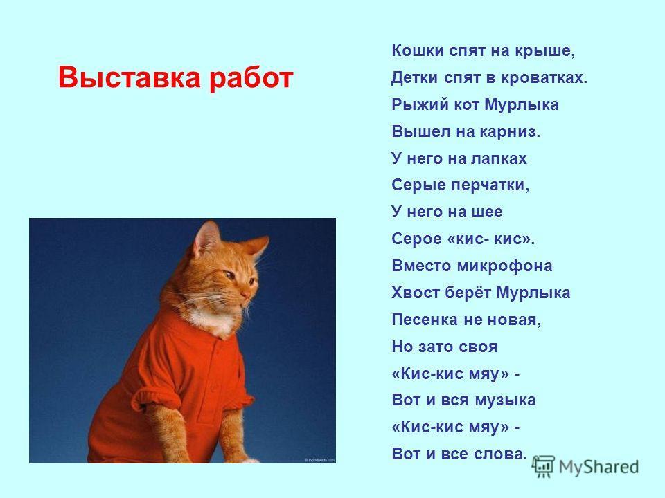 Кошки спят на крыше, Детки спят в кроватках. Рыжий кот Мурлыка Вышел на карниз. У него на лапках Серые перчатки, У него на шее Серое «кис- кис». Вместо микрофона Хвост берёт Мурлыка Песенка не новая, Но зато своя «Кис-кис мяу» - Вот и вся музыка «Кис