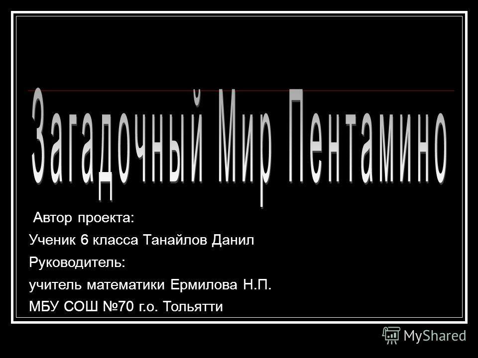 Автор проекта: Ученик 6 класса Танайлов Данил Руководитель: учитель математики Ермилова Н.П. МБУ СОШ 70 г.о. Тольятти