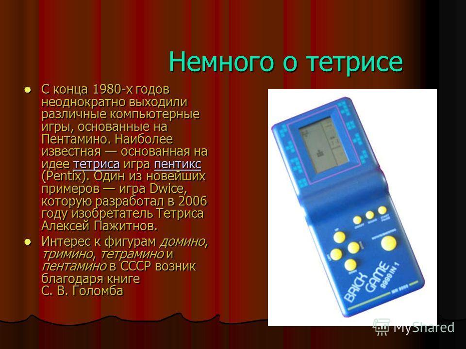 Немного о тетрисе С конца 1980-х годов неоднократно выходили различные компьютерные игры, основанные на Пентамино. Наиболее известная основанная на идее тетриса игра пентикс (Pentix). Один из новейших примеров игра Dwice, которую разработал в 2006 го
