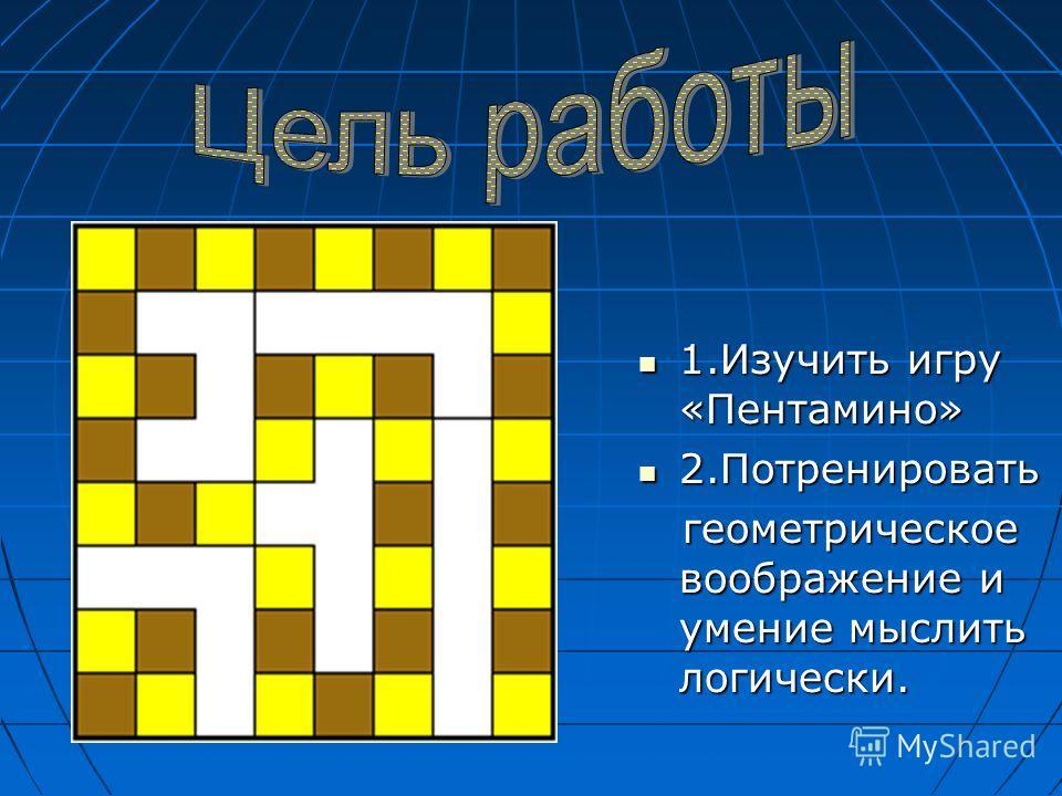 1.Изучить игру «Пентамино» 2.Потренировать геометрическое воображение и умение мыслить логически.