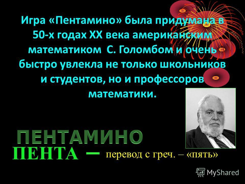 Игра «Пентамино» была придумана в 50-х годах ХХ века американским математиком С. Голомбом и очень быстро увлекла не только школьников и студентов, но и профессоров математики. ПЕНТА перевод с греч. – «пять»