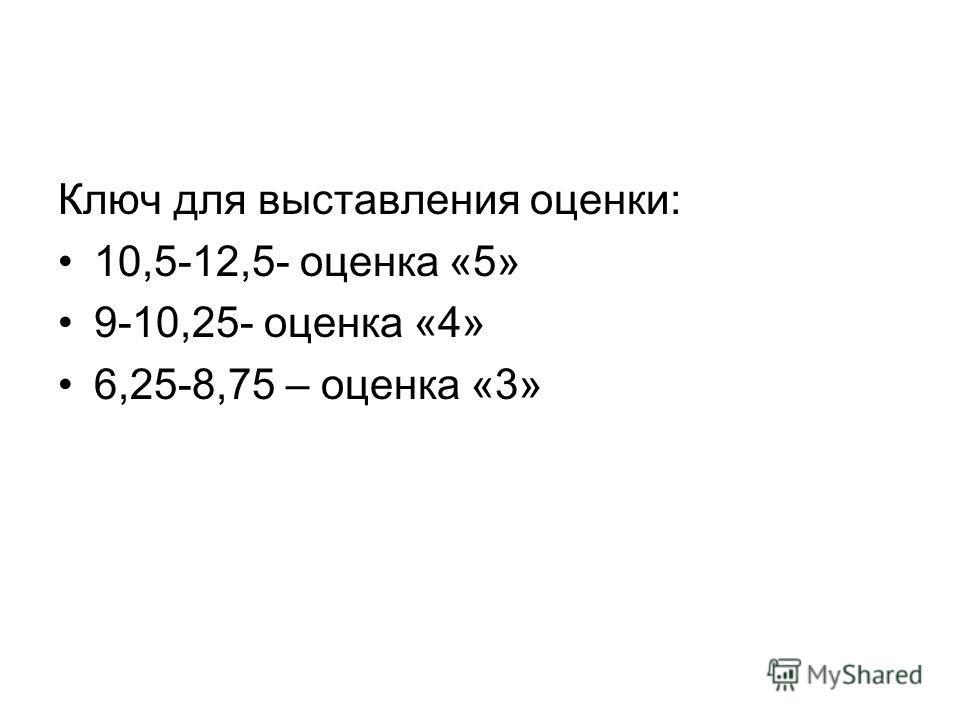 Ключ для выставления оценки: 10,5-12,5- оценка «5» 9-10,25- оценка «4» 6,25-8,75 – оценка «3»