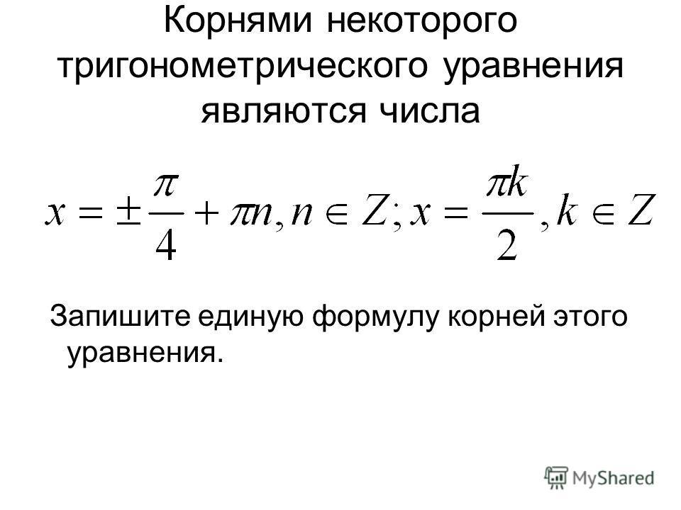 Корнями некоторого тригонометрического уравнения являются числа Запишите единую формулу корней этого уравнения.