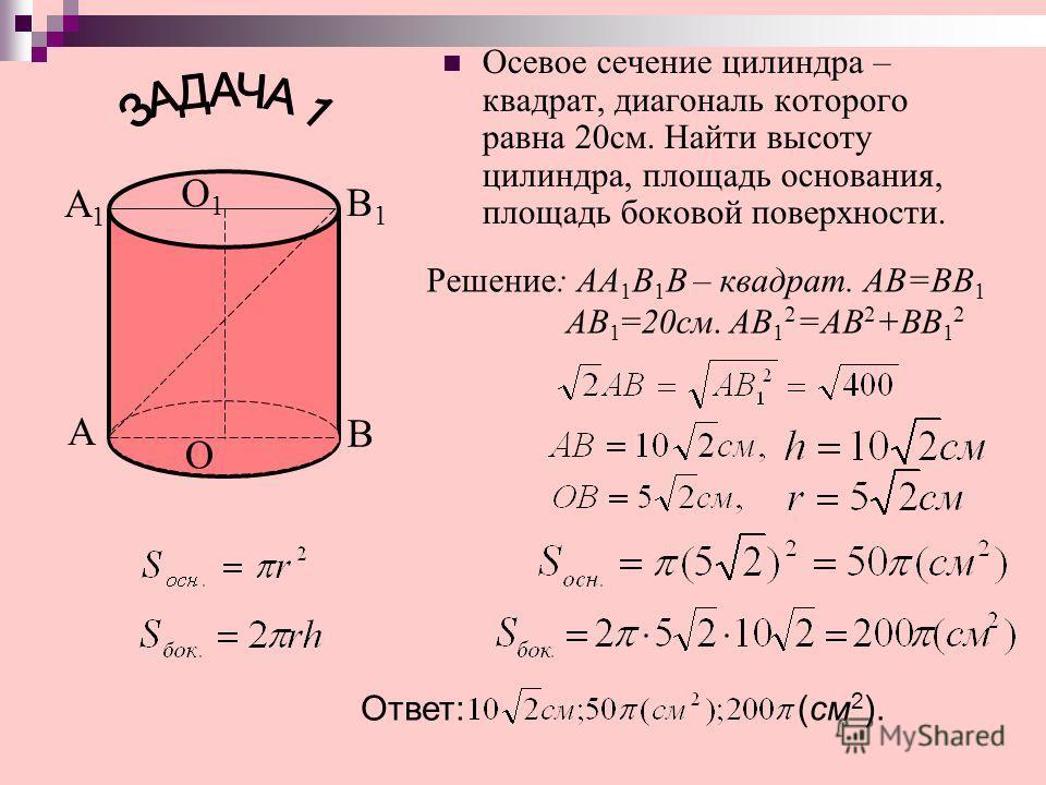 Осевое сечение цилиндра – квадрат, диагональ которого равна 20см. Найти высоту цилиндра, площадь основания, площадь боковой поверхности. Решение: АА 1 В 1 В – квадрат. АВ=ВВ 1 АВ 1 =20см. АВ 1 2 =АВ 2 +ВВ 1 2 Ответ: (см 2 ). А А1А1 В1В1 В О О1О1