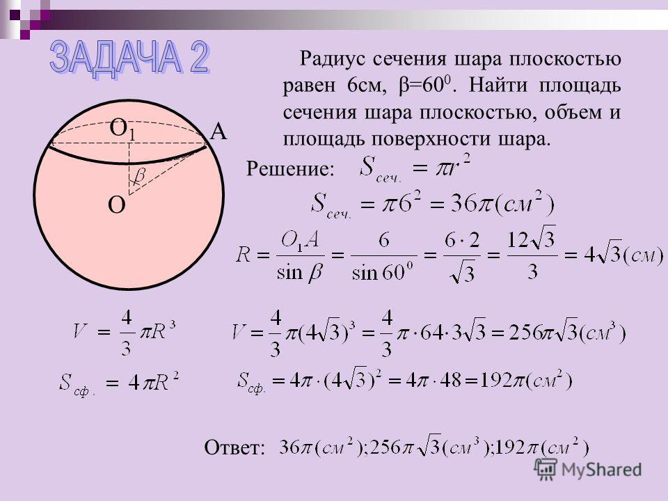 Радиус сечения шара плоскостью равен 6см, β=60 0. Найти площадь сечения шара плоскостью, объем и площадь поверхности шара. А О О1О1 Решение: Ответ: