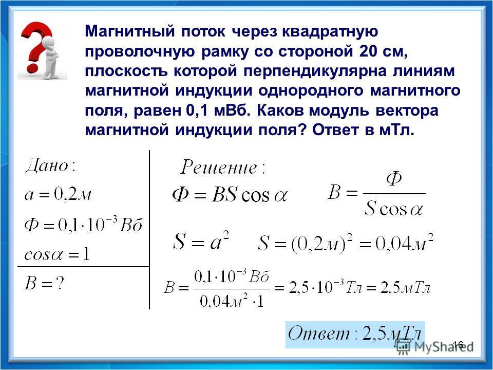 16 Магнитный поток через квадратную проволочную рамку со стороной 20 см, плоскость которой перпендикулярна линиям магнитной индукции однородного магнитного поля, равен 0,1 мВб. Каков модуль вектора магнитной индукции поля? Ответ в мТл.