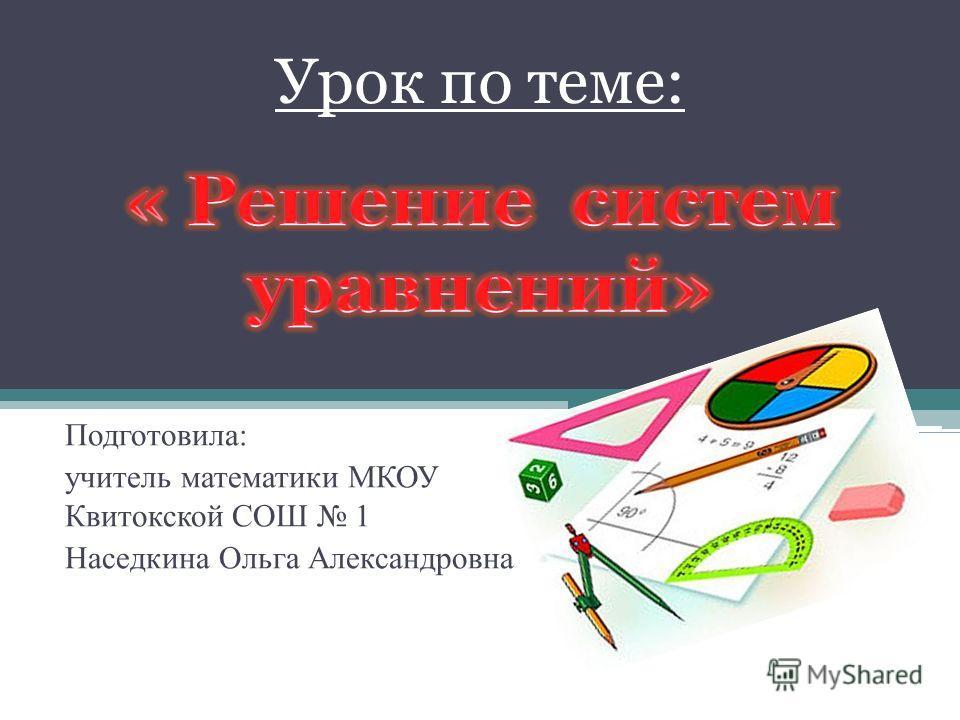 Урок по теме: Подготовила: учитель математики МКОУ Квитокской СОШ 1 Наседкина Ольга Александровна