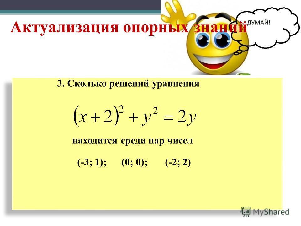Актуализация опорных знаний 3. Сколько решений уравнения находится среди пар чисел (-3; 1); (0; 0); (-2; 2) 3. Сколько решений уравнения находится среди пар чисел (-3; 1); (0; 0); (-2; 2)