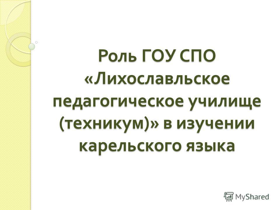 Роль ГОУ СПО « Лихославльское педагогическое училище ( техникум )» в изучении карельского языка