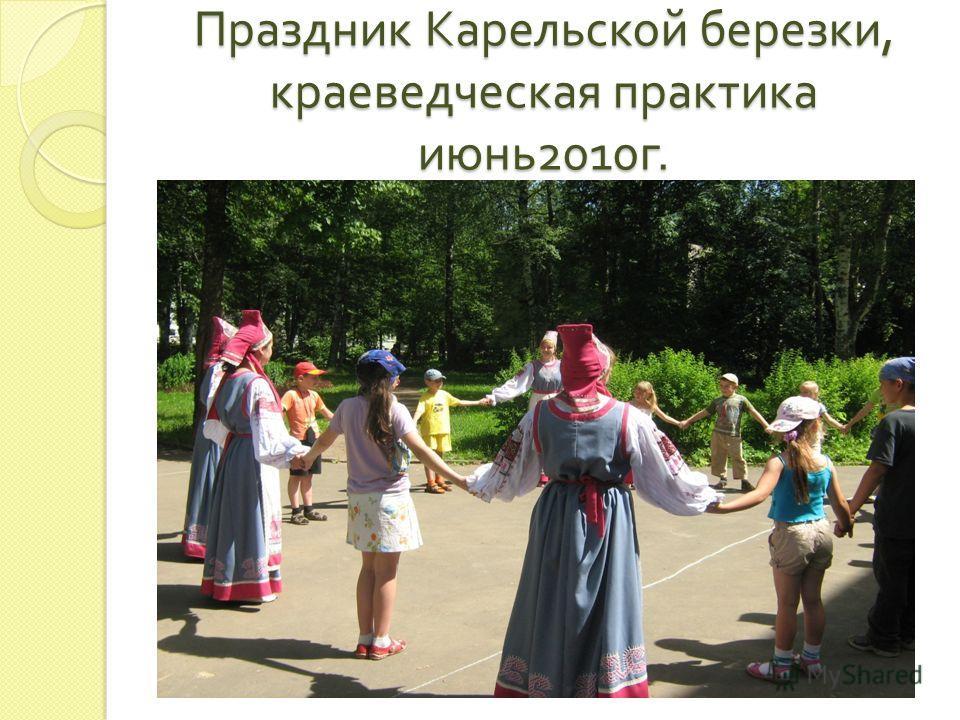 Праздник Карельской березки, краеведческая практика июнь 2010 г.