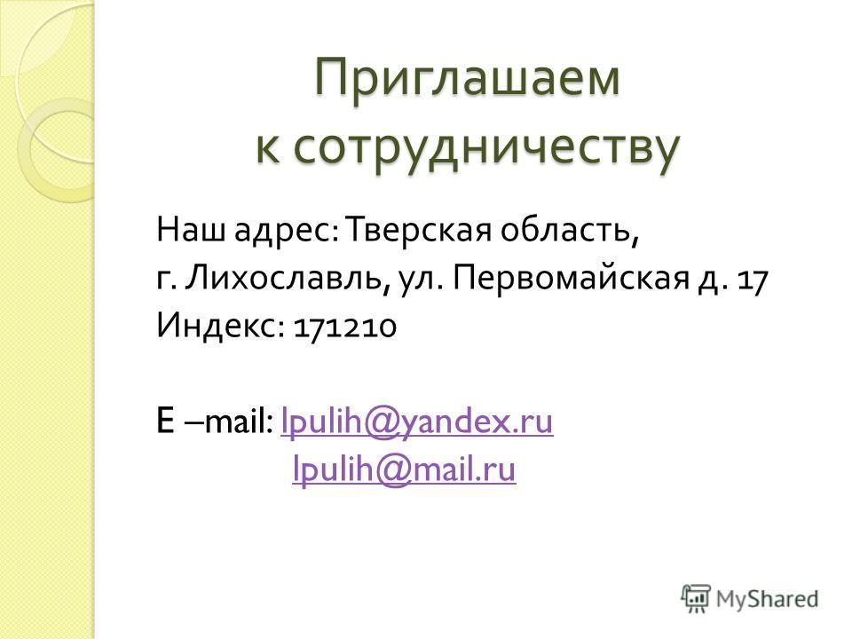 Приглашаем к сотрудничеству Наш адрес : Тверская область, г. Лихославль, ул. Первомайская д. 17 Индекс : 171210 E –mail: lpulih@yandex.rulpulih@yandex.ru lpulih@mail.ru