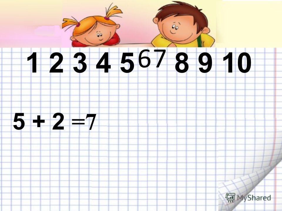 Вспомним! 3 + 2 = 102345 5