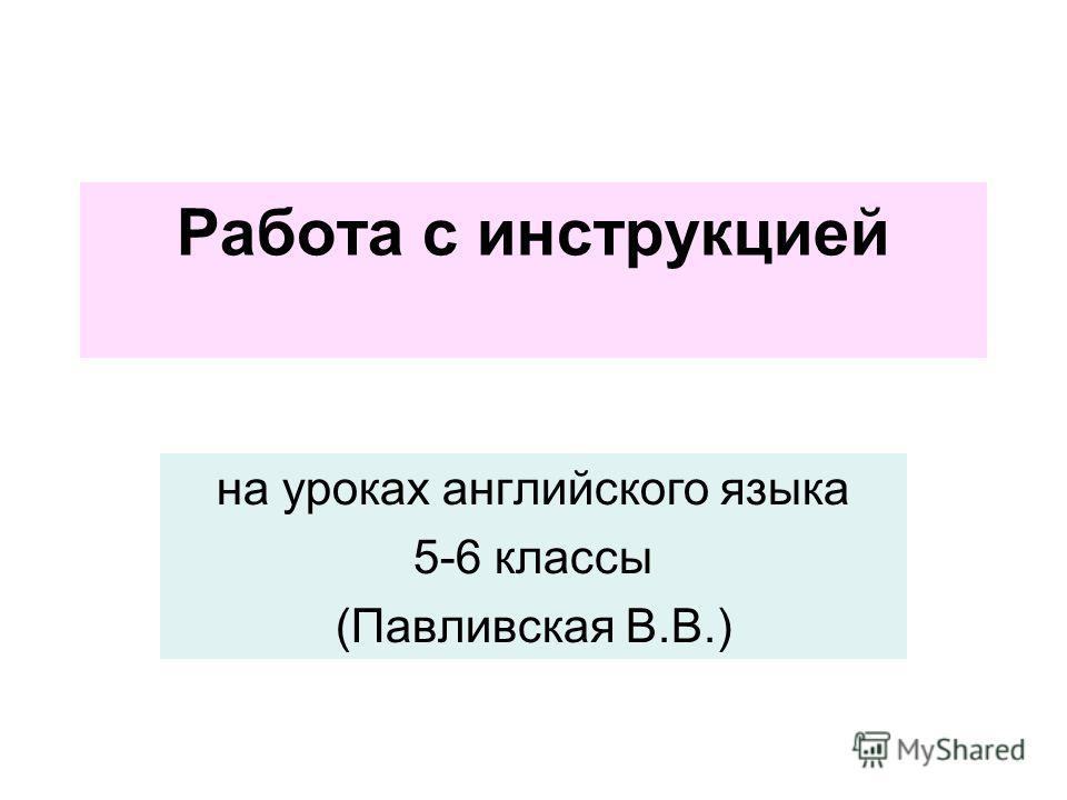 Работа с инструкцией на уроках английского языка 5-6 классы (Павливская В.В.)